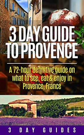 3 Day Guide to Provence: A 72-hour definitive guide on what to see, eat and enjoy in Provence, France (3 Day Travel Guides Book 5)