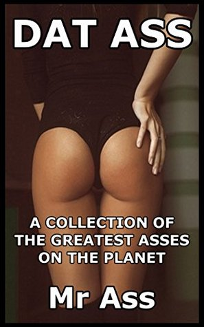 Dat Ass: A Collection Of The Greatest Asses On The Planet Mr. Ass