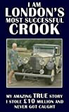 I Am London's Most Successful Crook: My amazing true story. I stole £10 million and never got caught.