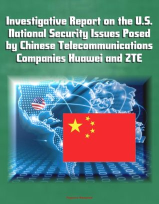 Investigative Report on the U.S. National Security Issues Posed by Chinese Telecommunications Companies Huawei and ZTE
