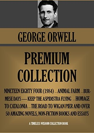 George Orwell Premium Collection: Nineteen Eighty-Four (1984) - Animal Farm - Burmese Days -  Keep the Aspidistra Flying - Homage to Catalonia - The Road to Wigan Pier and Over 50 Amazing Novels, Non-Fiction Books and Essays