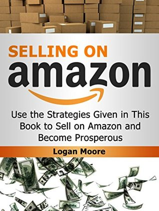 Selling on Amazon: Use the Strategies Given in This Book to Sell on Amazon and Become Prosperous (Selling on Amazon Book, selling on amazon, selling on amazon free kindle books)