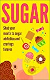 SUGAR: Shut Your Mouth To Sugar Addiction And Cravings Forever (Sugar Detox, Binge Eating Disorder, Food Addiction)