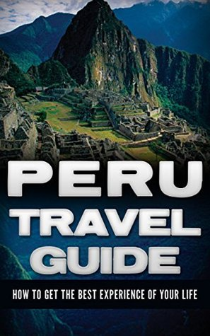 Peru: Travel Guide - How To Get The Best Experience Of Your Life (Peru Travel Guide, Peru Guide, Peru Travel)
