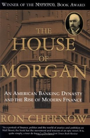 The House of Morgan: An American Banking Dynasty and the Rise of Modern Finance