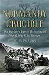 Normandy Crucible: The Decisive Battle that Shaped World War II in Europe