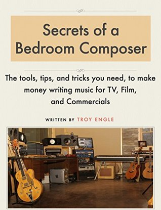 Secrets of a Bedroom Composer: The tools, tips, and tricks you need, to make money writing music for TV, Film, and Commercials