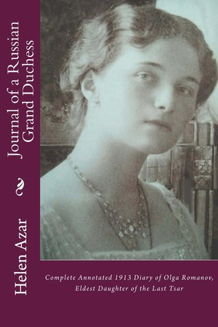 Journal of a Russian Grand Duchess: Complete Annotated 1913 Diary of Olga Romanov, Eldest Daughter of the Last Tsar
