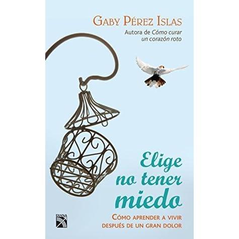 Elige No Tener Miedo Cómo Aprender A Vivir Después De Un Gran Dolor By Gaby Pérez Islas