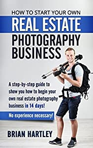 How to Start Your Own Real Estate Photography Business!: A Step-by-Step Guide to Show You How to Begin Your Own Real Estate Photography Business in 14 ... for real estate, photographing houses)