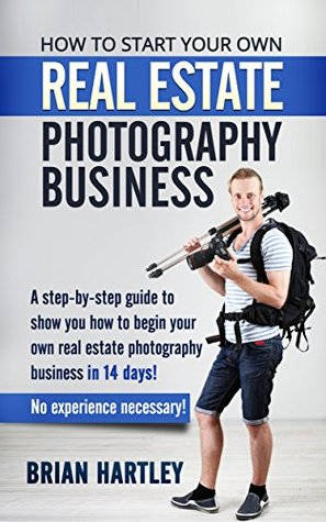 How to Start Your Own Real Estate Photography Business!: A