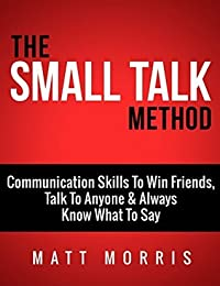 The Small Talk Method: Communication Skills To Win Friends, Talk To Anyone, and Always Know What To Say (Small Talk, Small Talk hacks, Personal Development, ... with anyone, Communication Skills Book 3)