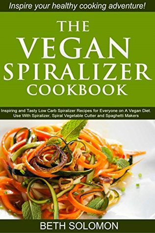 The Vegan Spiralizer Cookbook: Inspiring and Tasty Low Carb Spiralizer Recipes for Everyone on a Vegan Diet – Use With Spiralizer, Spiral Vegetable Cutter and Spaghetti Makers