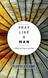 PRAY LIKE A MAN: A Book of Prayers for Men