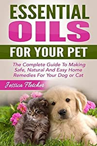 Essential Oils For Your Pet: The Complete Guide To Making Safe, Natural And Easy Home Remedies For Your Dog or Cat (Essential Oils for Pets, Essential Oils for Dogs, Essential Oils for Cats)