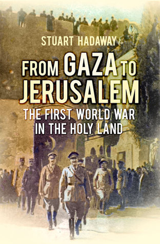 From Gaza to Jerusalem The First World War in the Holy Land