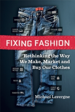 Fixing Fashion Rethinking the Way We Make, Market and Buy Our Clothes