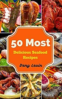Seafood Cookbook : 50 Most Delicious of Seafood Recipes (Seafood Cookbook, Seafood Recipes, Seafood Cook, Seafood Cooking, Healthy Seafood Recipes, Seafood Cookbooks For Beginners, Seafood Meals)