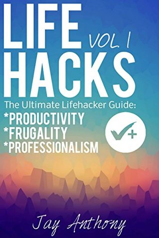 Life Hacks (Vol. 1): The Ultimate Lifehacker Guide to Productivity, Frugality, and Professionalism