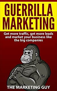 Guerrilla Marketing: Get More Traffic, Get More Leads and Market Your Business Like The Big Companies