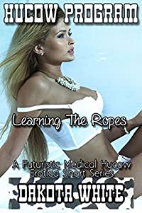 Learning The Ropes: A Futuristic Medical Hucow Erotica Short Series (Hucow Program Book 2)