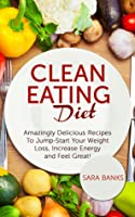 Clean Eating Diet: Amazingly Delicious Recipes To Jump Start Your Weight Loss, Increase Energy and Feel Great!