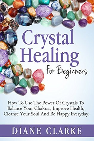 Crystal Healing For Beginners: How to Use the Power of Crystals to Balance Your Chakras, Improve Health, Cleanse Your Soul and Be Happy Everyday (Crystal Healing, Chakras, Crystals)