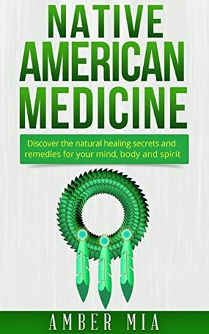 Native American Medicine: Discover the Natural Healing Secrets and Remedies for Your Mind, Body and Spirit (Native American Medicine, Natural Remedies, ... Treatment, Herbal, Naturopathy Book 1)