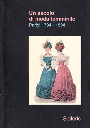 Un secolo di moda femminile. Parigi 1794-1894  by  Daria Galateria