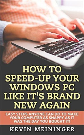 How to Speed-Up your Windows PC like it's brand new again: Easy steps anyone can do to make your computer as snappy as it was the day you bought it! (Computer tips Book 1)