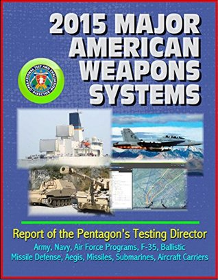 2015 Major American Weapons Systems: Report of the Pentagon's Testing Director - Army, Navy, Air Force Programs, F-35, Ballistic Missile Defense, Aegis, Missiles, Submarines, Aircraft Carriers