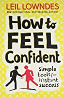 How to Feel Confiden: Simple Tools for Instant SUCCESS