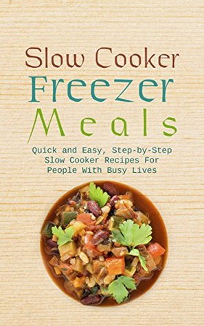 Slow Cooker Freezer Meals: Quick and Easy, Step-by-Step Slow Cooker Recipes For People With Busy Lives