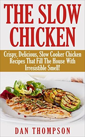 The Slow Chicken : Crispy, Delicious, Slow Cooker Chicken Recipes That Fill The House With Irresistible Smell!