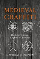 Medieval Graffiti: The Lost Voices of Britain's Churches