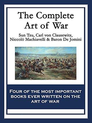 The Complete Art of War: The Art of War by Sun Tzu; On War by Carl von Clausewitz; The Art of War by Niccolò Machiavelli; The Art of War by Baron de Jomini