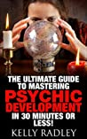 Psychic: The Ultimate Guide to Mastering Psychic Development in 30 Minutes or Less!