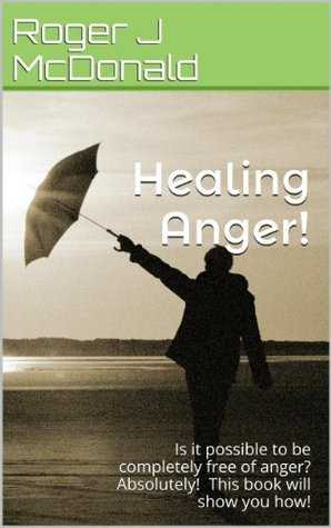 Healing Anger!: Is it possible to be completely free of anger? Absolutely! This book will show you how!