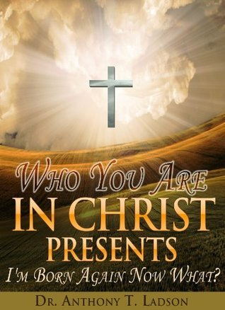 WHO YOU ARE IN CHRIST PRESENTS IM BORN AGAIN NOW WHAT? 4 Keys to discovering your purpose in Christ Anthony Ladson