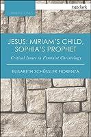 Jesus: Miriam's Child, Sophia's Prophet: Critical Issues in Feminist Christology