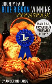 County Fair Blue Ribbon Winning Cookbook: Main Dish, Casserole, & Vegetable Recipes (Volume 1)