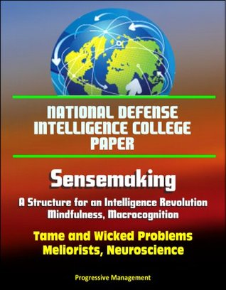 National Defense Intelligence College Paper: Sensemaking - A Structure for an Intelligence Revolution, Mindfulness, Macrocognition, Tame and Wicked Problems, Meliorists, Neuroscience
