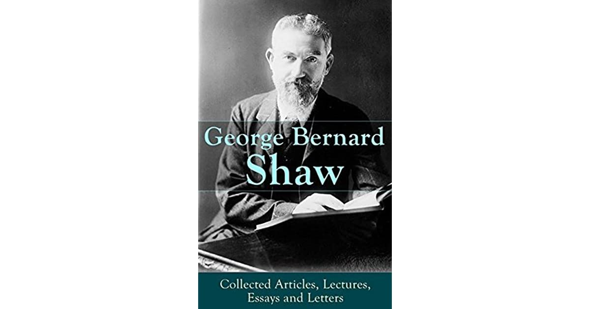 collected essays of george bernard shaw Essays from high schoolers who know nothing about richard iii except for the thing about his bones social work profession essay renewable energy argumentative essay rome mark antony speech essay.