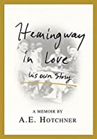 Hemingway in Love: His Own Story: A Memoir by A.E. Hotchner