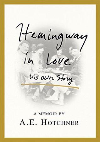 Hemingway in Love: His Own Story: A Memoir by A.E. Hotchner