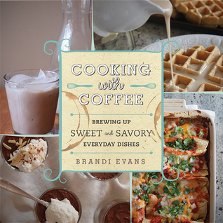 Cooking with Coffee - Brewing Up Sweet and Savory Everyday Dishes