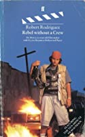 Rebel Without a Crew : Or, How a 23-Year-Old Filmmaker with $7,000 Became a...