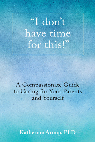 """I don't have time for this!"" A Compassionate Guide to Caring... by Katherine Arnup"