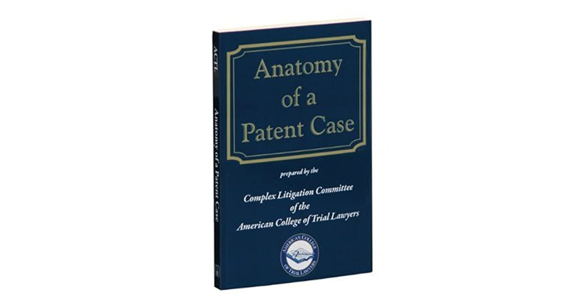 Anatomy Of A Patent Case by American College of Trial Lawyers