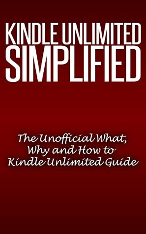Kindle Unlimited Simplified: Your What, Why and How to Kindle Unlimited Guide (The Only Book You'll Ever Need): Book Downloads, Download Books, Books on Sale, Consumer Guides